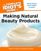 The Complete Idiot's Guide to Making Natural Beauty Products ebook by Sally Trew,Zonella Gould