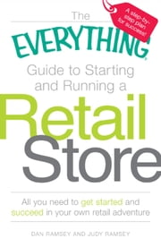 The Everything Guide to Starting and Running a Retail Store: All you need to get started and succeed in your own retail adventure - All you need to get started and succeed in your own retail adventure ebook by Dan Ramsey,Judy Ramsey