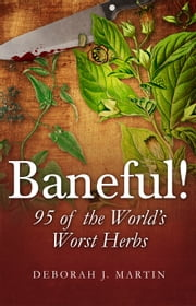 Baneful! - 95 of the World's Worst Herbs ebook by Deborah Martin
