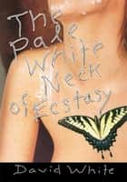 The Pale White of Neck Ecstasy ebook by David White
