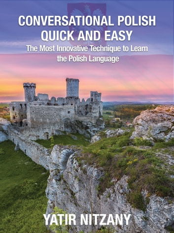 Conversational Polish Quick and Easy: The Most Innovative Technique to Learn the Polish Language ebook by Yatir Nitzany