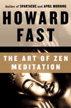 The Art of Zen Meditation ebook by Howard Fast
