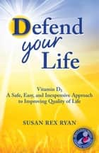 Defend Your Life - Vitamin D3 A Safe, Easy & Inexpensive Approach to Improving Quality of Life ebook by Susan Rex Ryan