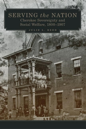 Serving the Nation - Cherokee Sovereignty and Social Welfare, 1800–1907 ebook by Julie L. Reed