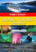 Alaska Cruise Inside Passage - A Photo Travel Guide to Photo Shot Spots Using Google Maps Locating eBook by Roman Plesky