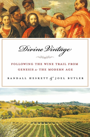 Divine Vintage - Following the Wine Trail from Genesis to the Modern Age ebook by Joel Butler,Randall Heskett