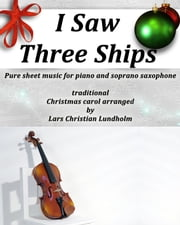 I Saw Three Ships Pure sheet music for piano and soprano saxophone by Franz Xaver Gruber arranged by Lars Christian Lundholm ebook by Pure Sheet Music