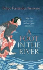 A Foot in the River - Why Our Lives Change — and the Limits of Evolution ebook by Felipe Fernández-Armesto