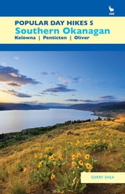Popular Day Hikes 5 - Southern Okanagan: Kelowna - Penticton - Oliver ebook by Gerry Shea