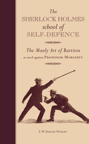 The Sherlock Holmes school of Self-Defence: The Manly Art of Bartitsu as used against Professor Moriarty ebook by E.W. Barton-Wright