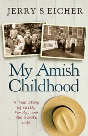 My Amish Childhood - A True Story of Faith, Family, and the Simple Life ebook by Jerry S. Eicher