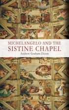Michelangelo and the Sistine Chapel ebook by Andrew Graham-Dixon