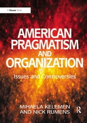 American Pragmatism and Organization - Issues and Controversies ebook by Nick Rumens
