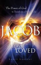 Jacob I Have Loved: The Power of God to Transform a Human Life ebook by Lance Lambert