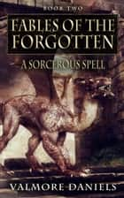 A Sorcerous Spell (Fables Of The Forgotten, Book Two) ebook by Valmore Daniels