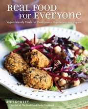 Real Food for Everyone - Vegan-Friendly Meals for Meat-Lovers, Vegetarians, and Vegans ebook by Ann Gentry