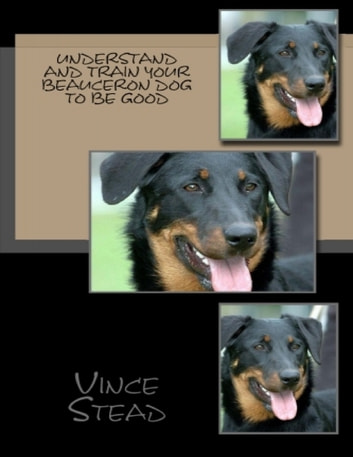 Understand and Train Your Beauceron Dog to Be Good ebook by Vince Stead