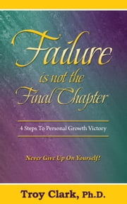 Failure Is Not The Final Chapter ebook by Dr.Troy Clark