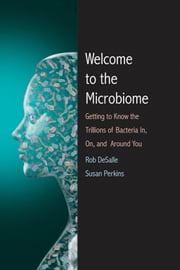 Welcome to the Microbiome - Getting to Know the Trillions of Bacteria and Other Microbes In, On, and Around You ebook by Rob DeSalle,Susan L. Perkins,Patricia J. Wynne