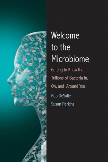 Welcome to the Microbiome - Getting to Know the Trillions of Bacteria and Other Microbes In, On, and Around You ebook by Rob DeSalle,Susan L. Perkins