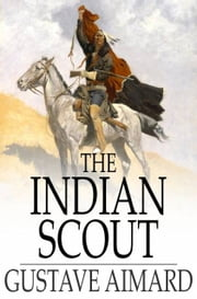 The Indian Scout - A Story of the Aztec City ebook by Gustave Aimard,Lascelles Wraxall