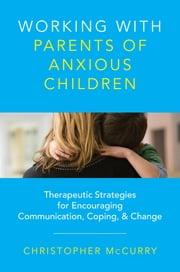 Working with Parents of Anxious Children: Therapeutic Strategies for Encouraging Communication, Coping & Change ebook by Christopher McCurry
