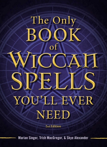 The Only Book of Wiccan Spells You'll Ever Need ebook by Marian Singer,Trish MacGregor,Skye Alexander