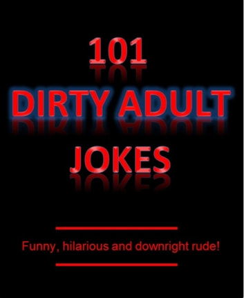 101 Dirty Adult Jokes! - Funny, hilarious and downright rude! ebook by Short Good Jokes
