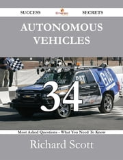 Autonomous Vehicles 34 Success Secrets - 34 Most Asked Questions On Autonomous Vehicles - What You Need To Know ebook by Richard Scott