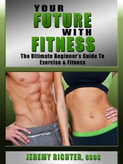 Your Future with Fitness: The Ultimate Beginner's Guide to Exercise & Fitness ebook by Kobo.Web.Store.Products.Fields.ContributorFieldViewModel