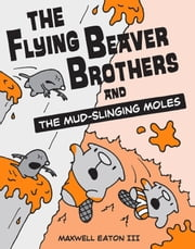 The Flying Beaver Brothers and the Mud-Slinging Moles ebook by Maxwell Eaton III