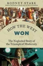 How the West Won - The Neglected Story of the Triumph of Modernity ebook by Rodney Stark