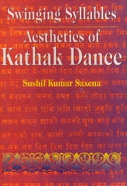 Swinging Syllables Aesthetics of Kathak Dance ebook by Sushil Kumar Saxena