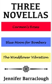 Three Novellas: Carmen's Roses, Blue Moon for Bombers, The Windflower Vibration ebook by Jennifer Barraclough