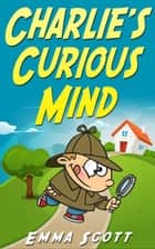 Charlie's Curious Mind - Bedtime Stories for Children, Bedtime Stories for Kids, Children's Books Ages 3 - 5 ebook by Emma Scott