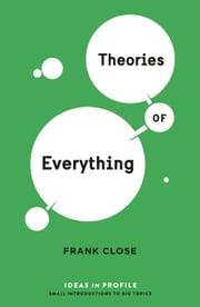 Theories of Everything: Ideas in Profile ebook by Frank Close