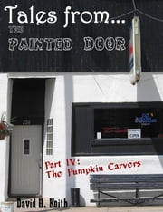 Tales from The Painted Door IV: The Pumpkin Carvers ebook by David H. Keith