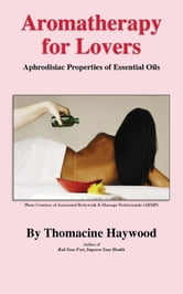 Aromatherapy for Lovers: Aphrodisiac Properties of Essential Oils ebook by Thomacine Haywood