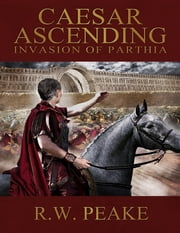 Caesar Ascending - Invasion of Parthia ebook by R.W. Peake
