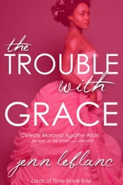 The Trouble With Grace - Celeste Moravia Agathe Alain ebook by Jenn LeBlanc