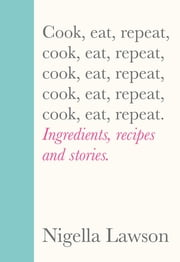 Cook, Eat, Repeat - Ingredients, recipes and stories. ebook by Nigella Lawson