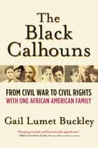 The Black Calhouns - From Civil War to Civil Rights with One African American Family ebook by Gail Lumet Buckley