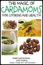 The Magic of Cardamoms For Cooking and Health ebook by Dueep Jyot Singh,John Davidson