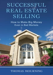 Successful Real Estate Selling - How to Make Big Money Even in Bad Markets ebook by Thomas Mourning