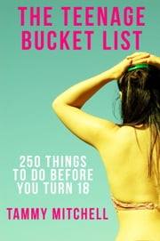 The Teenage Bucket List: 250 Things To Do Before You Turn 18 ebook by Tammy Mitchell