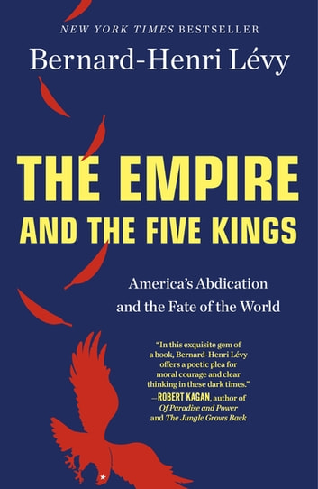 The Empire and the Five Kings - America's Abdication and the Fate of the World ebook by Bernard-Henri Lévy