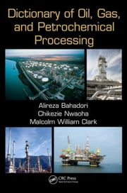Dictionary of Oil, Gas, and Petrochemical Processing ebook by Bahadori, Alireza