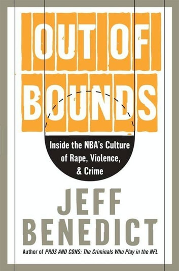 Out of Bounds - Inside the NBA's Culture of Rape, Violence, and Crime ebook by Jeff Benedict