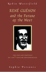 Rene Guenon And The Future Of The West - The Life and Writings of a 20th-Century Metaphysician ebook by Robin Waterfield