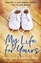 My Life for Yours - A heartbreaking emotional page-turner about a terrible choice ebook by Vanessa Carnevale